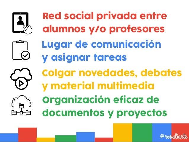 Red social privada entre alumnos y/o profesores @rosaliarte Lugar de comunicación y asignar tareas Organización eficaz de ...