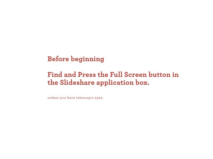 Before beginning  Find and Press the Full Screen button in the Slideshare application box. unless you have telescopic eyes.