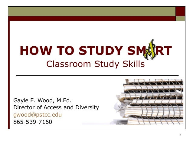 HOW TO STUDY SM RT            Classroom Study SkillsGayle E. Wood, M.Ed.Director of Access and Diversitygwood@pstcc.edu865...