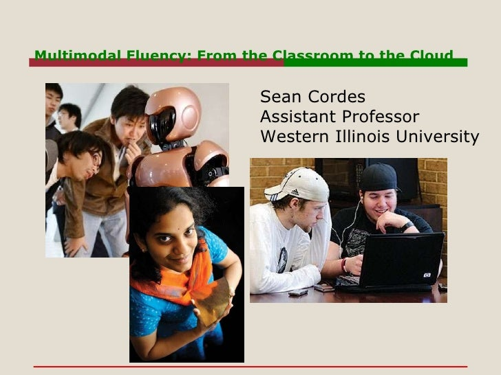 Multimodal Fluency: From the Classroom to the Cloud Sean Cordes Assistant Professor Western Illinois University