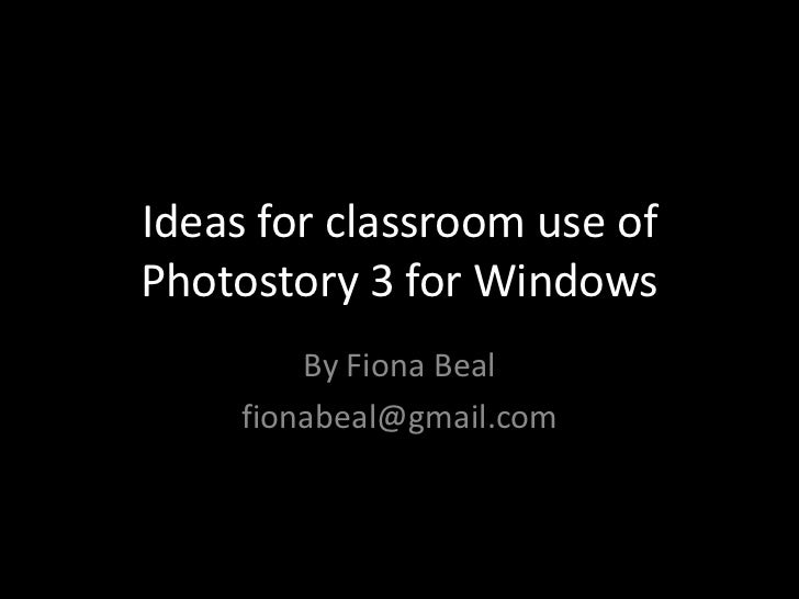 Ideas for classroom use ofPhotostory 3 for Windows         By Fiona Beal     fionabeal@gmail.com
