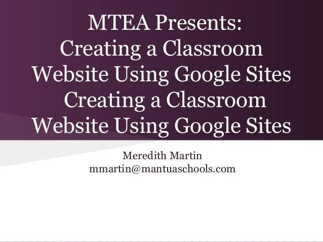 MTEA Presents:  Creating a ClassroomWebsite Using Google Sites  Creating a ClassroomWebsite Using Google Sites          Me...