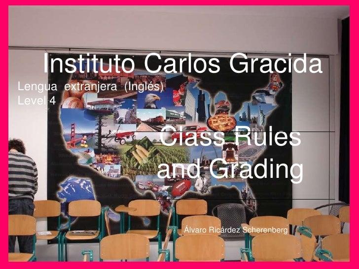 Instituto Carlos GracidaLengua  extranjera  (Inglés)Level 4<br />Class Rules and Grading<br />Álvaro Ricárdez Scherenberg<...