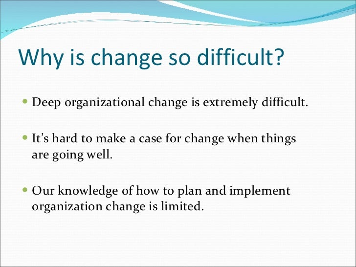 why is organizational change so difficult Why is change so hard to accomplish in government  big changes in government are incredibly difficult to accomplish the organizational inertia that exists in any group is particularly present .