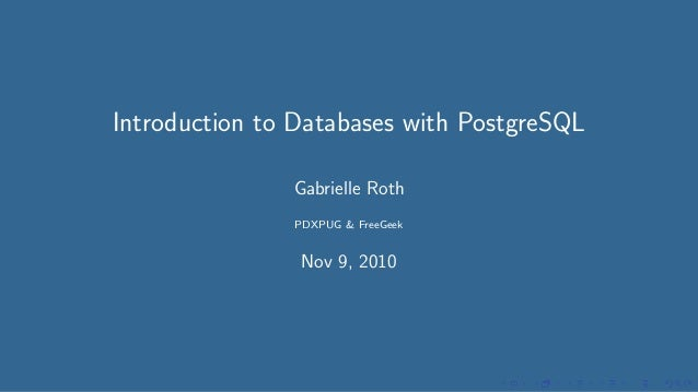 Introduction to Databases with PostgreSQL Gabrielle Roth PDXPUG & FreeGeek Nov 9, 2010