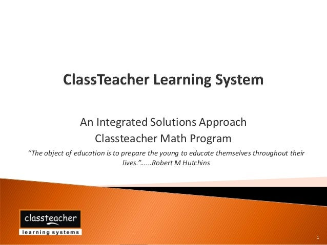 """An Integrated Solutions Approach                   Classteacher Math Program""""The object of education is to prepare the you..."""