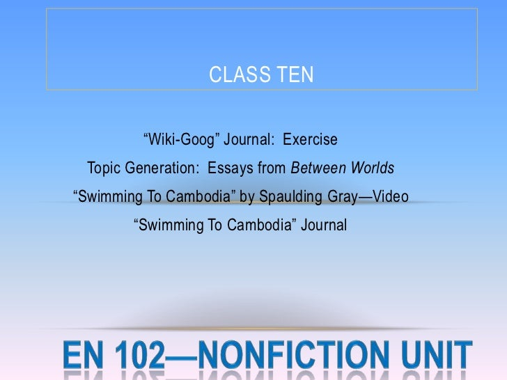 CLASS TEN         ―Wiki-Goog‖ Journal: Exercise Topic Generation: Essays from Between Worlds―Swimming To Cambodia‖ by Spau...