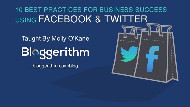 10 BEST PRACTICES FOR BUSINESS SUCCESS USING FACEBOOK & TWITTER Taught By Molly O'Kane bloggerithm.com/blog