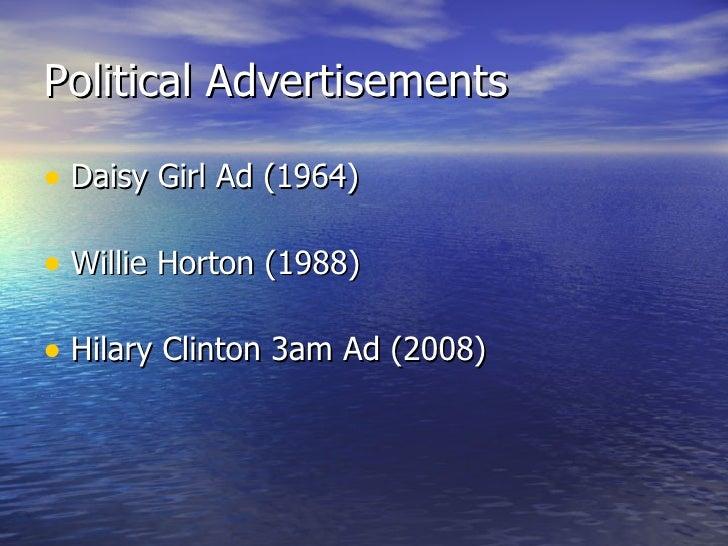 Political Advertisements <ul><li>Daisy Girl Ad (1964) </li></ul><ul><li>Willie Horton (1988) </li></ul><ul><li>Hilary Clin...