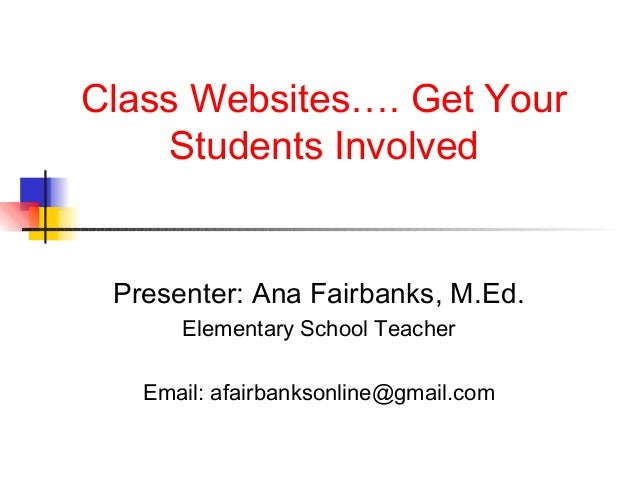 Class Websites…. Get Your     Students Involved Presenter: Ana Fairbanks, M.Ed.      Elementary School Teacher   Email: af...