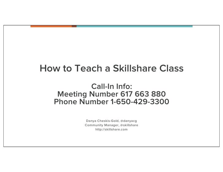 How to Teach a Skillshare Class            Call-In Info:    Meeting Number 617 663 880   Phone Number 1-650-429-3300      ...
