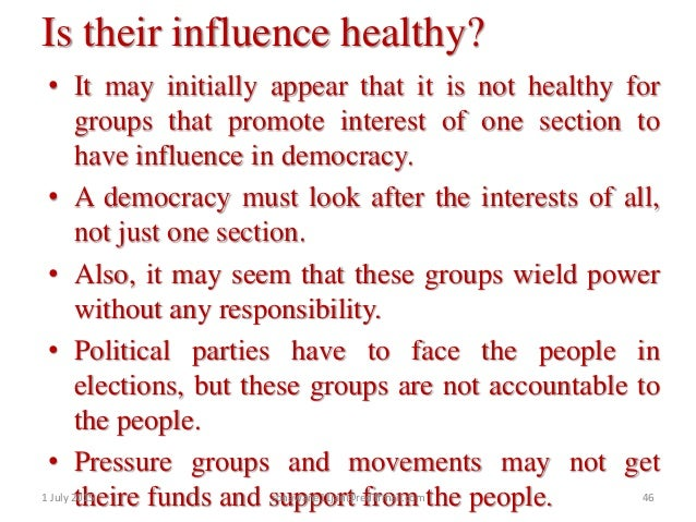 the influence of pressure groups on the Dear student please find below the solution to the asked query: pressure groups and movements certainly, have an impact on our democracy it is argued at times that groups and movements tend to disrupt public order, they may wield excessive power and influence on the government without being accountable and responsible to anyone, they tend to accumulate money and have a narrow outlook as they.