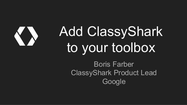 Add ClassyShark to your toolbox Boris Farber ClassyShark Product Lead Google