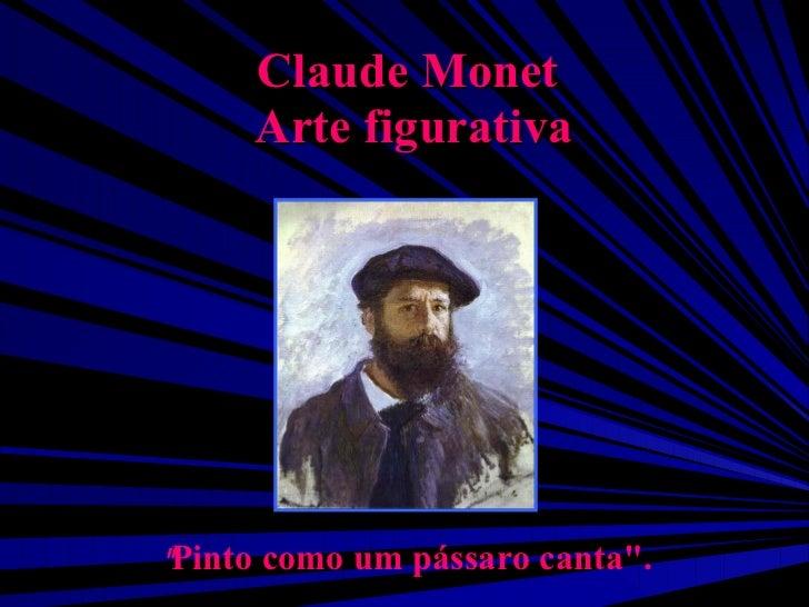 """Claude Monet  Arte figurativa """" Pinto como um pássaro canta""""."""