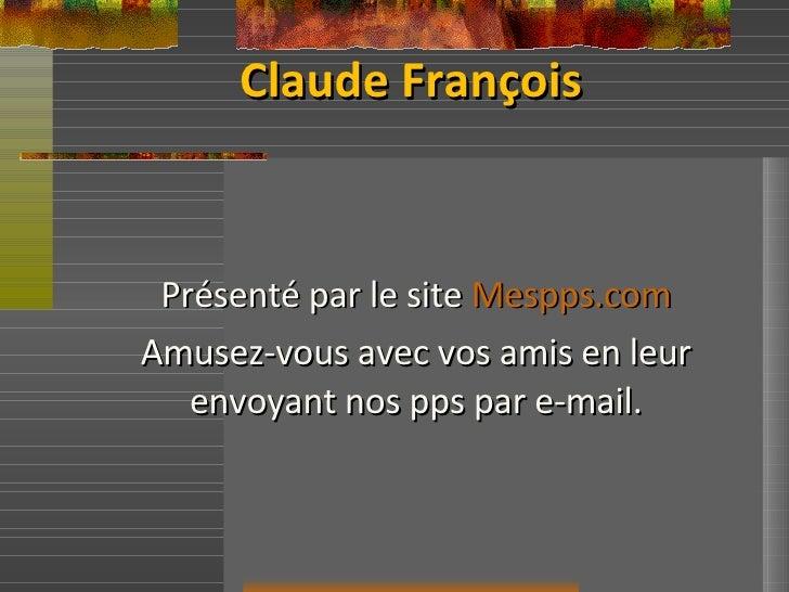Claude François Présenté par le site  Mespps.com Amusez-vous avec vos amis en leur envoyant nos pps par e-mail.