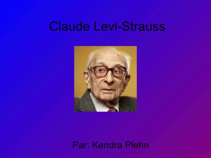 Claude Levi-Strauss Par: Kendra Plehn