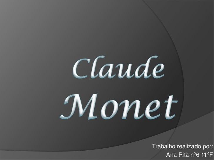 Claude Monet<br />Trabalhorealizadopor:<br />Ana Rita nº6 11ºF<br />
