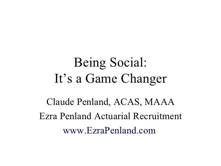 Being Social: It's a Game Changer Claude Penland, ACAS, MAAA Ezra Penland Actuarial Recruitment www.EzraPenland.com