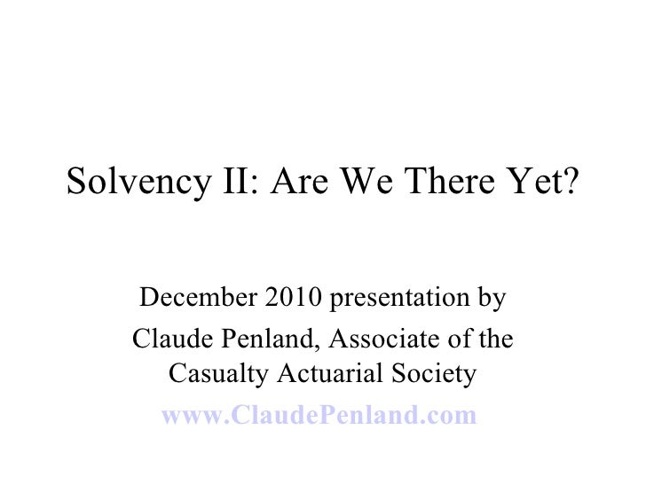 Solvency II: Are We There Yet? December 2010 presentation by Claude Penland, Associate of the Casualty Actuarial Society