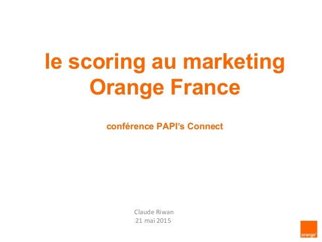 le scoring au marketing Orange France conférence PAPI's Connect Claude Riwan 21 mai 2015