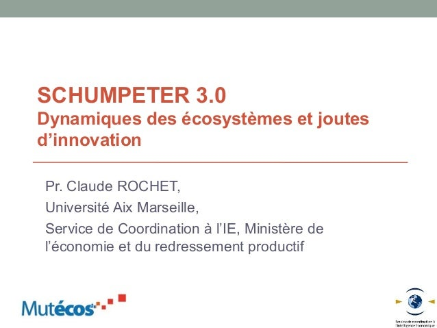 SCHUMPETER 3.0Dynamiques des écosystèmes et joutesd'innovationPr. Claude ROCHET,Université Aix Marseille,Service de Coordi...