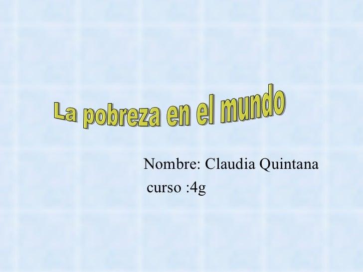 Nombre: Claudia Quintana  curso :4g  La pobreza en el mundo