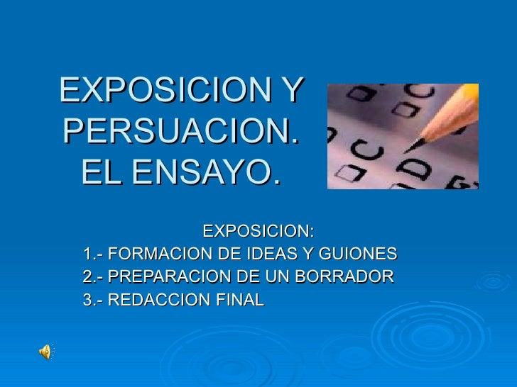 EXPOSICION Y PERSUACION. EL ENSAYO. EXPOSICION: 1.- FORMACION DE IDEAS Y GUIONES 2.- PREPARACION DE UN BORRADOR 3.- REDACC...