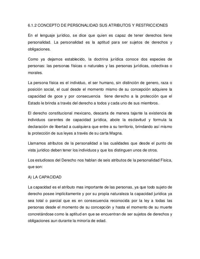 6.1.2 CONCEPTO DE PERSONALIDAD SUS ATRIBUTOS Y RESTRICCIONESEn el lenguaje jurídico, se dice que quien es capaz de tener d...