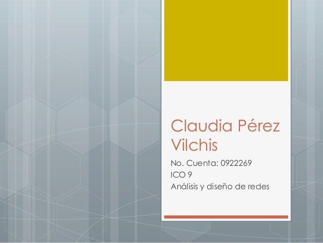 Claudia Pérez Vilchis No. Cuenta: 0922269 ICO 9 Análisis y diseño de redes