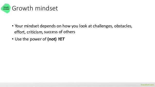 Growth mindset • Your mindset depends on how you look at challenges, obstacles, • Use the power of YET • With a growth min...