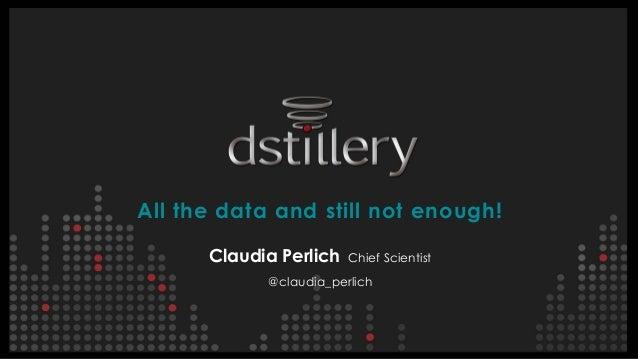 All the data and still not enough! Claudia Perlich Chief Scientist @claudia_perlich