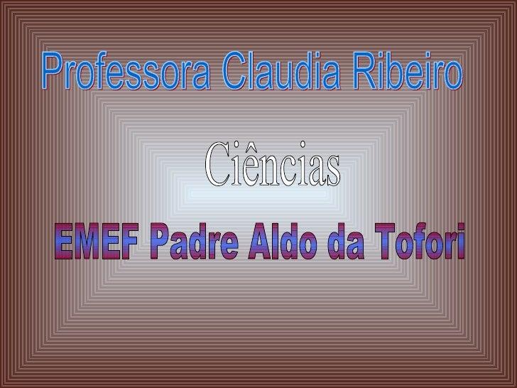 Professora Claudia Ribeiro Ciências EMEF Padre Aldo da Tofori