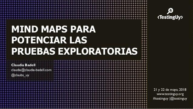 @claubs_uy MIND MAPS PARA POTENCIAR LAS PRUEBAS EXPLORATORIAS Claudia Badell claudia@claudia-badell.com @claubs_uy 21 y 22...