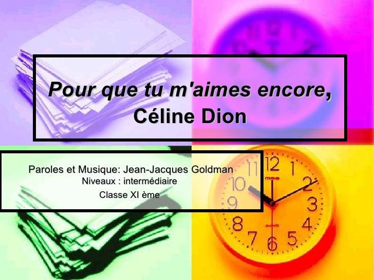 Pour que tu maimes encore,           Céline DionParoles et Musique: Jean-Jacques Goldman          Niveaux : intermédiaire ...
