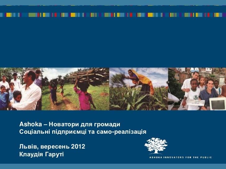 Ashoka – Новатори для громадиСоціальні підприємці та само-реалізаціяЛьвів, вересень 2012Клаудія Гаруті