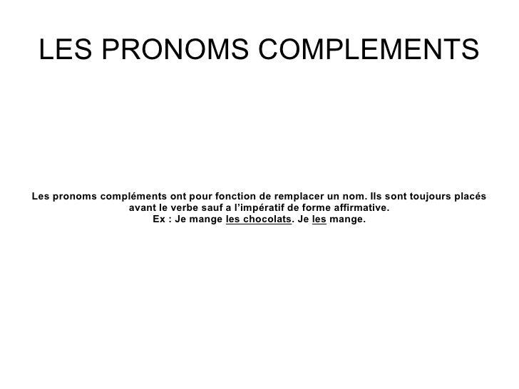 LES PRONOMS COMPLEMENTSLes pronoms compléments ont pour fonction de remplacer un nom. Ils sont toujours placés            ...