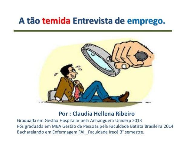 A tão temida Entrevista de emprego. Por : Claudia Hellena Ribeiro Graduada em Gestão Hospitalar pela Anhanguera Uniderp 20...