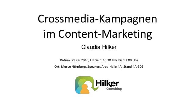 Crossmedia-Kampagnen im Content-Marketing Claudia Hilker Datum: 29.06.2016, Uhrzeit: 16:30 Uhr bis 17:00 Uhr Ort: Messe Nü...