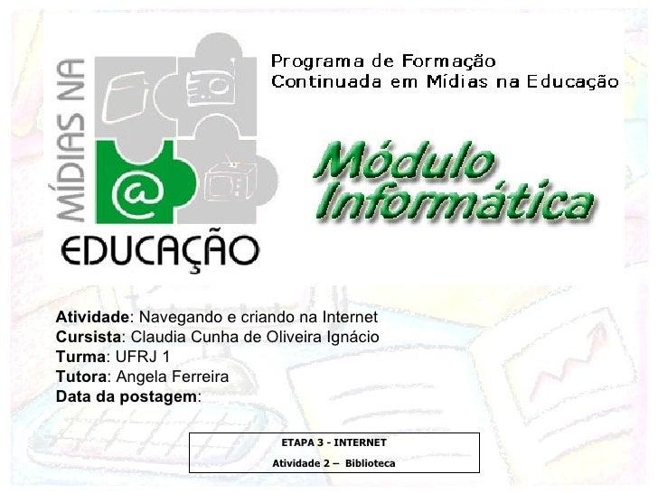 Atividade : Navegando e criando na Internet Cursista : Claudia Cunha de Oliveira Ignácio Turma : UFRJ 1 Tutora : Angela Fe...