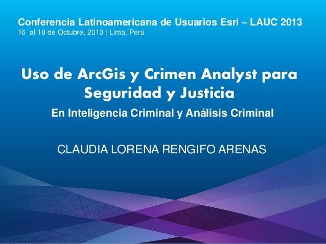 Conferencia Latinoamericana de Usuarios Esri – LAUC 2013 16 al 18 de Octubre, 2013 | Lima, Perú  Uso de ArcGis y Crimen An...