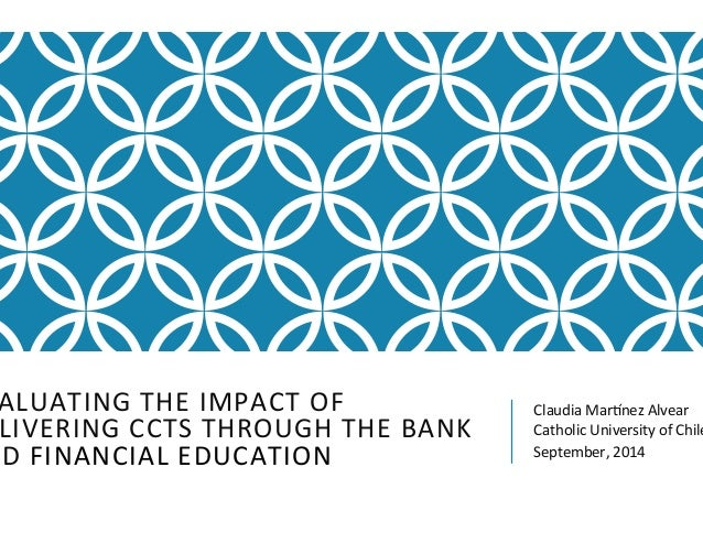 EVALUATING  THE  IMPACT  OF  DELIVERING  CCTS  THROUGH  THE  BANK  AND  FINANCIAL  EDUCATION  Claudia  Mar<nez  Alvear  Ca...