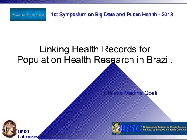 1st Symposium on Big Data and Public Health - 2013  Linking Health Records for Population Health Research in Brazil.  Cláu...