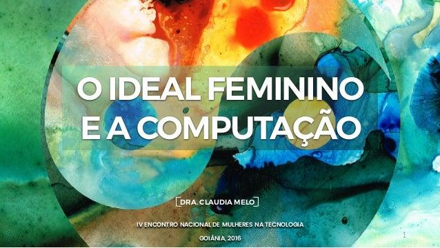 1 IV ENCONTRO NACIONAL DE MULHERES NA TECNOLOGIA GOIÂNIA, 2016 DRA. CLAUDIA MELO O IDEAL FEMININO E A COMPUTAÇÃO
