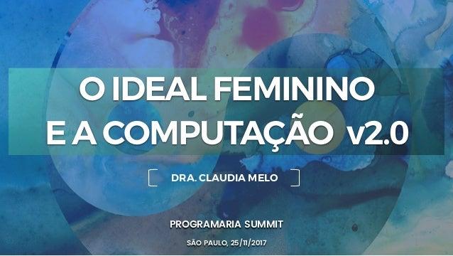 1 PROGRAMARIA SUMMIT SÃO PAULO, 25/11/2017 DRA. CLAUDIA MELO O IDEAL FEMININO E A COMPUTAÇÃO v2.0