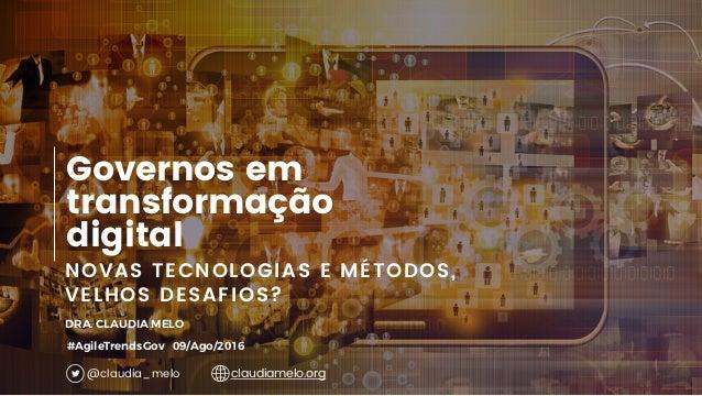 1 NOVAS TECNOLOGIAS E MÉTODOS, VELHOS DESAFIOS? Governos em transformação digital DRA. CLAUDIA MELO #AgileTrendsGov 09/Ago...