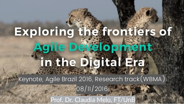 1 Keynote, Agile Brazil 2016, Research track(WBMA) 08/11/2016 Exploring the frontiers of Agile Development in the Digital ...