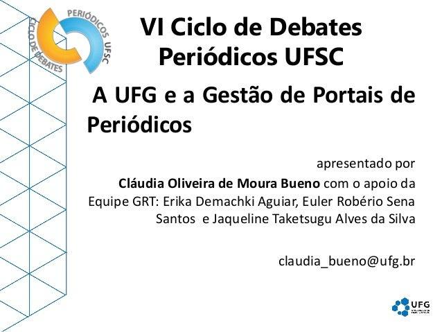 VI Ciclo de Debates Periódicos UFSC A UFG e a Gestão de Portais de Periódicos apresentado por Cláudia Oliveira de Moura Bu...