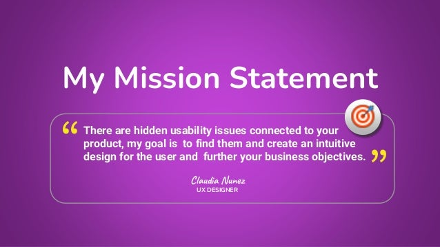 My Mission Statement Claudia Nunez UX DESIGNER There are hidden usability issues connected to your product, my goal is to ...