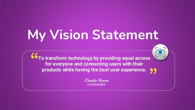 My Vision Statement Claudia Nunez UX DESIGNER To transform technology by providing equal access for everyone and connectin...