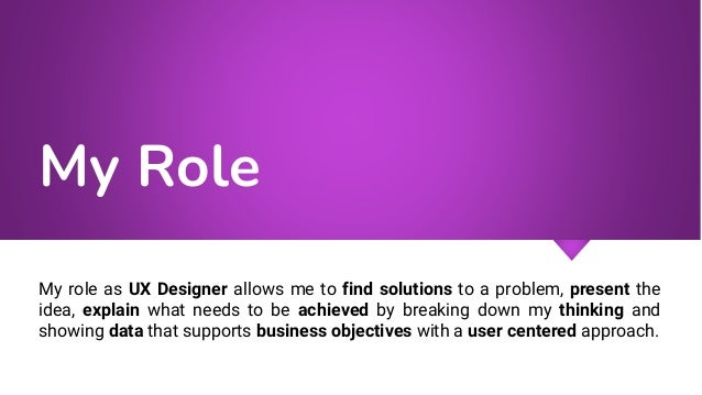My Role My role as UX Designer allows me to find solutions to a problem, present the idea, explain what needs to be achiev...